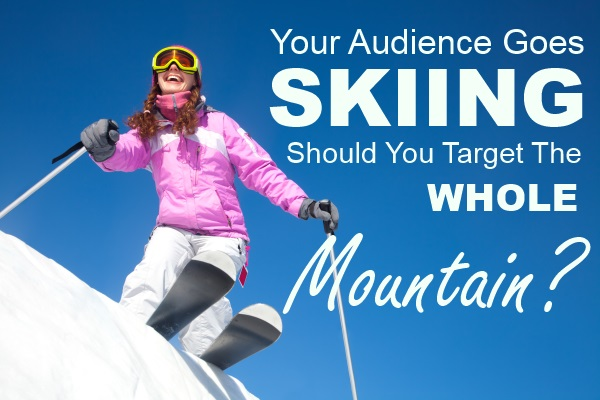 Your Audience Goes Skiing – Should You Target the Whole Mountain?