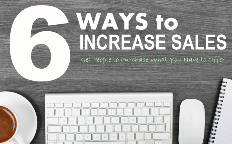 6 Ways to Increase Your Sales – Get People to Purchase What You Have to Offer