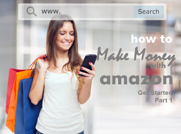 How to Make Money with Amazon – Get Started Part 1