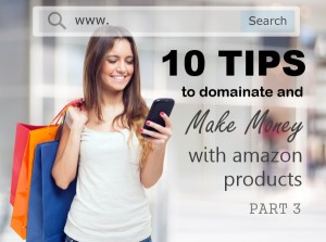 10 Tips to Dominate and Make Money with Amazon Products – Part 3