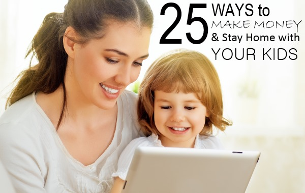 25 Ways to Make Money AND Stay Home with Your Kids
