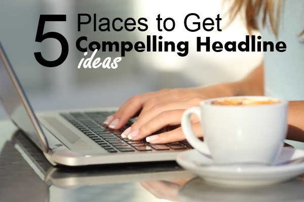 5 Places to Get Compelling Headline Ideas