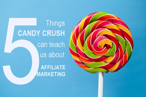 5 Things Candy Crush Can Teach Us About Affiliate Marketing