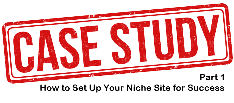 case study part 1 how to set up your niche site for success