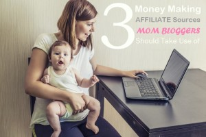 3 Money Making Affiliate Sources Mom Bloggers Should Take Use of