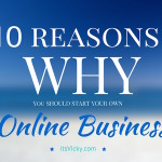 Why Start Your Own Online Business? 10 Reasons WHY from Online Entrepreneurs