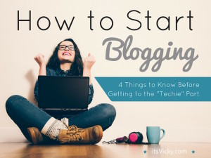 """How to Start Blogging – 4 Things to Know Before Getting to the """"Techie"""" Part"""