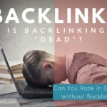 """Is Backlinking """"Dead""""? Can You Rank Your Site in Google Without Backlinks?"""