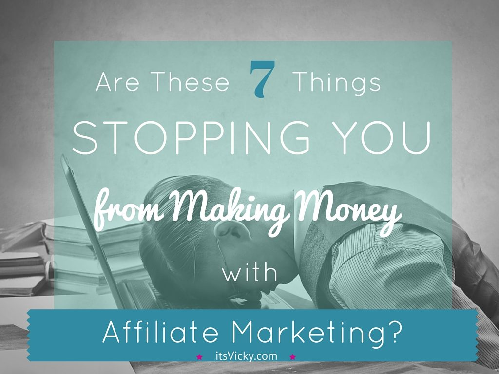 Are these 7 things stopping you from making money with affiliate marketing
